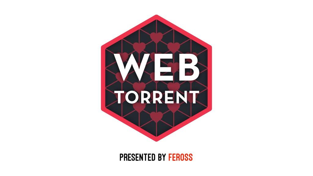 Presented by Feross