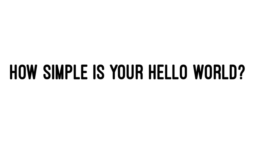 HOW SIMPLE IS YOUR HELLO WORLD?