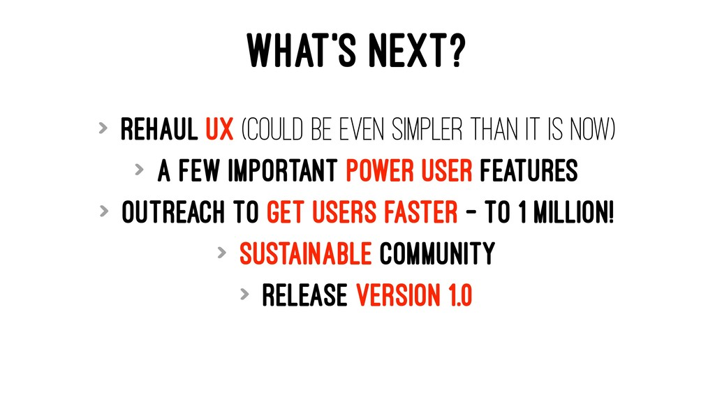 WHAT'S NEXT? > Rehaul UX (could be even simpler...
