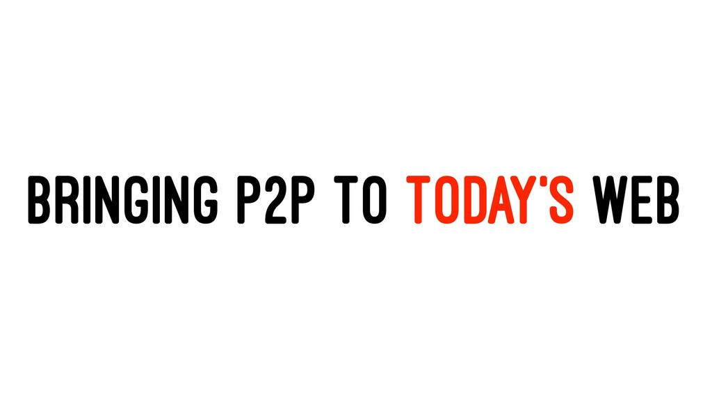 BRINGING P2P TO TODAY'S WEB