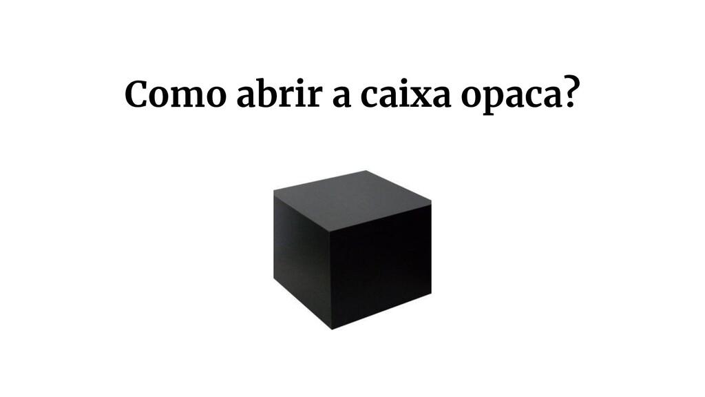 Como abrir a caixa opaca?