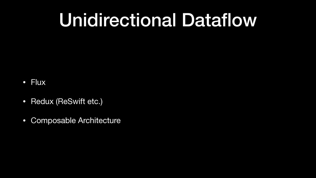 Unidirectional Dataflow • Flux  • Redux (ReSwift...
