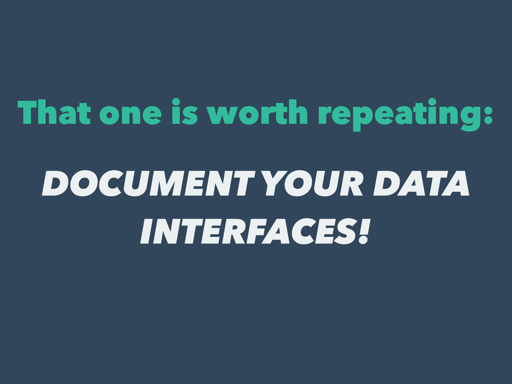 That one is worth repeating: DOCUMENT YOUR DATA...