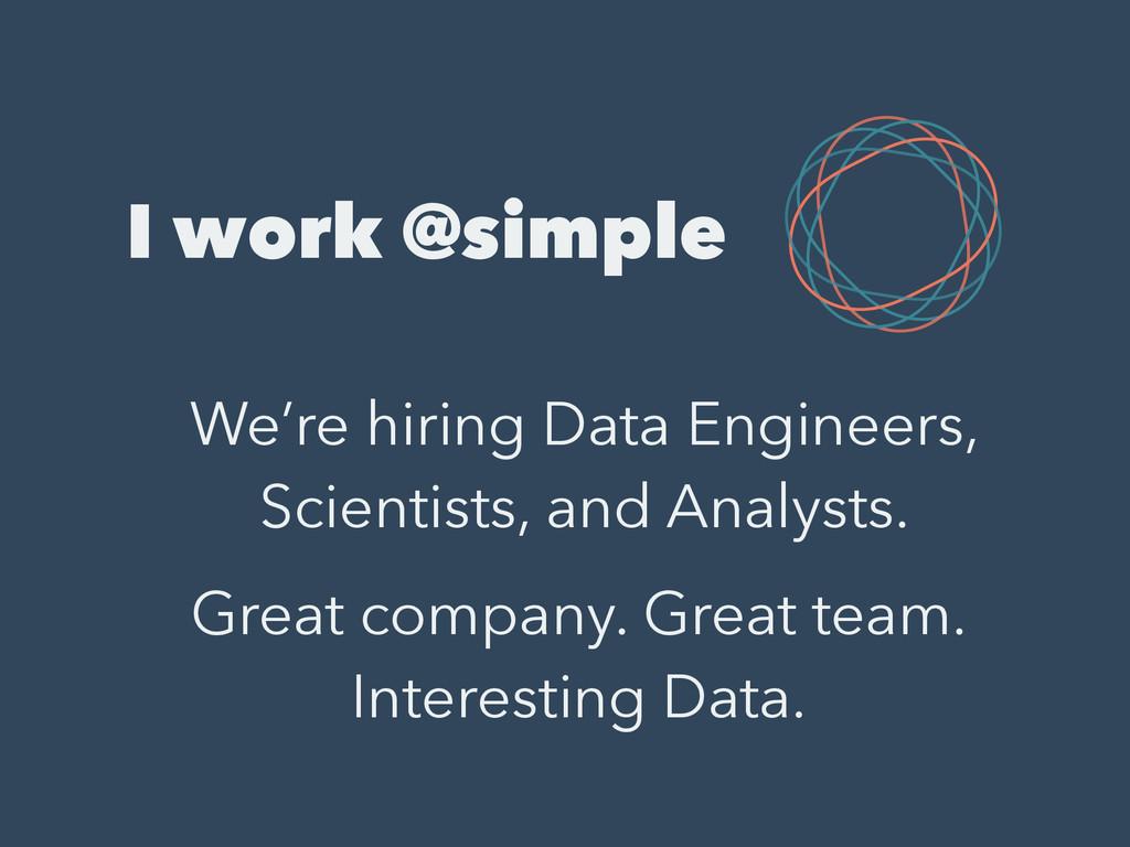 I work @simple We're hiring Data Engineers, Sci...
