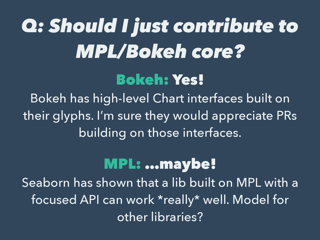 Q: Should I just contribute to MPL/Bokeh core? ...