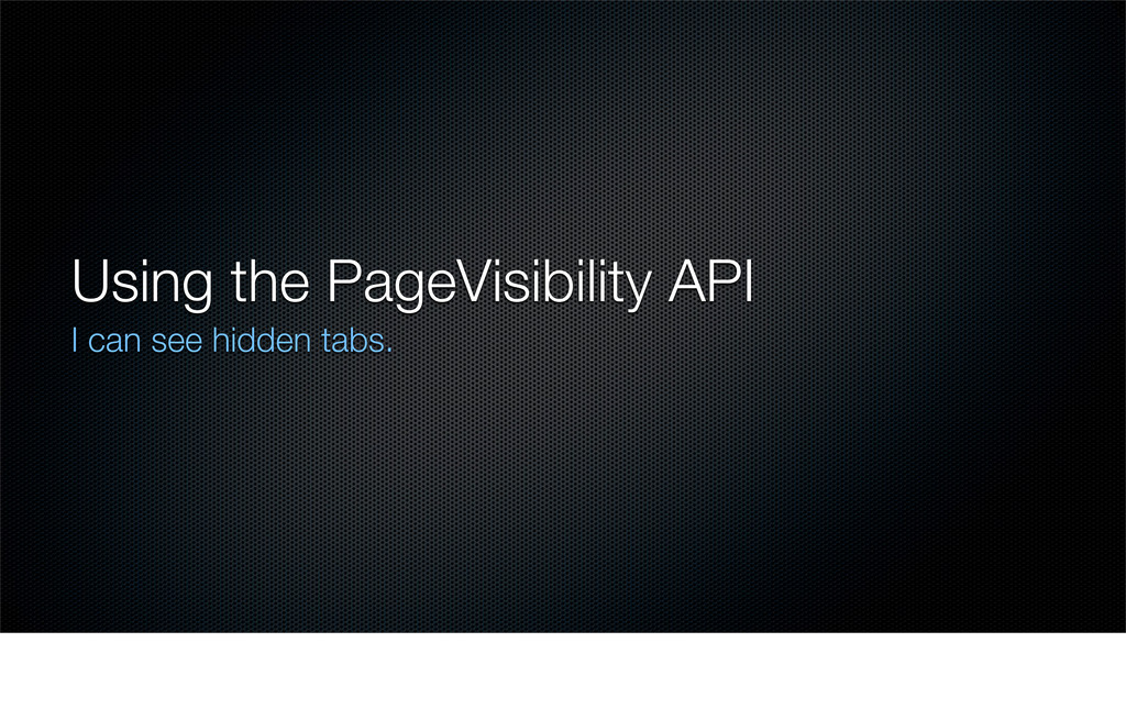Using the PageVisibility API I can see hidden t...