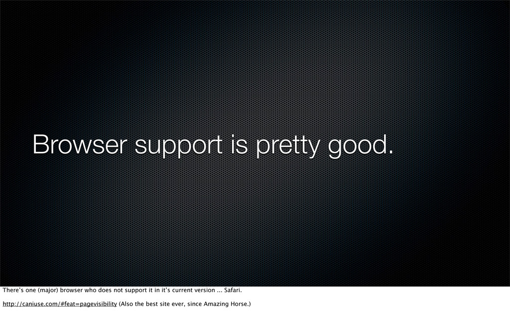 Browser support is pretty good. There's one (ma...