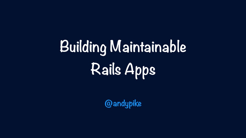 Building Maintainable Rails Apps @andypike