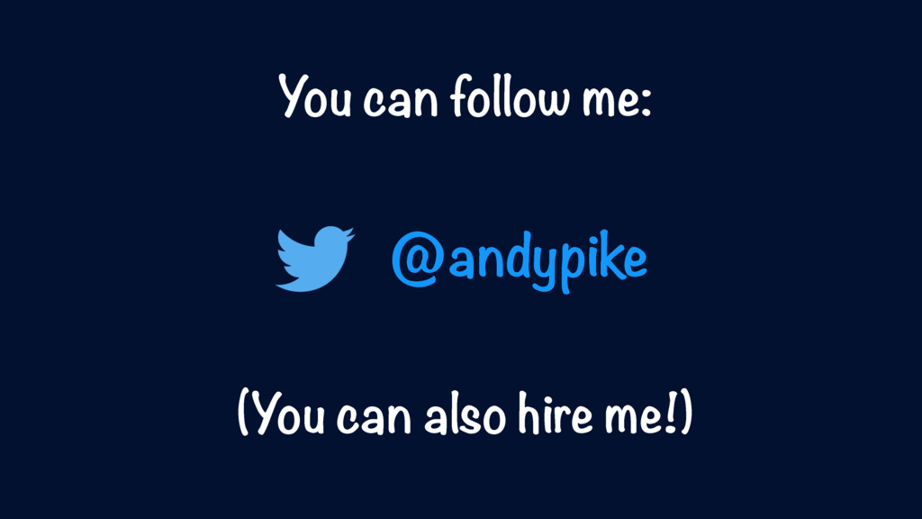 You can follow me: (You can also hire me!) @and...