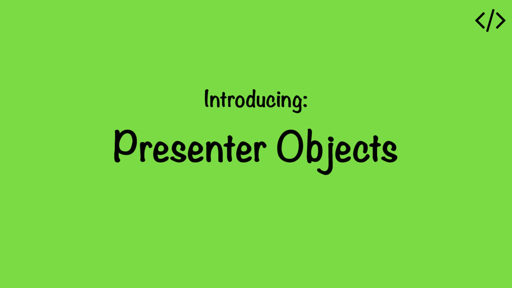 Introducing: Presenter Objects