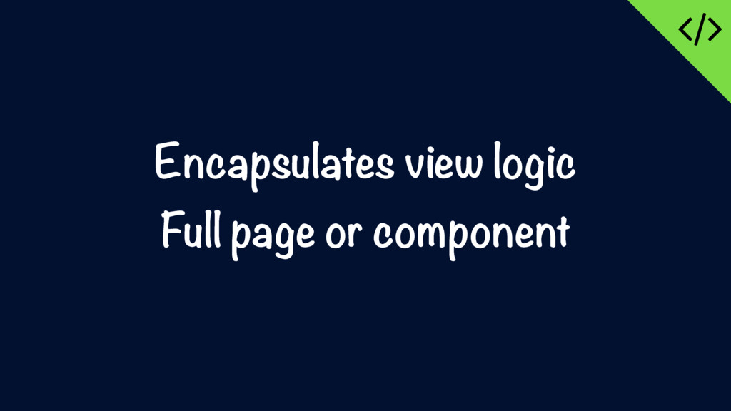 Encapsulates view logic Full page or component