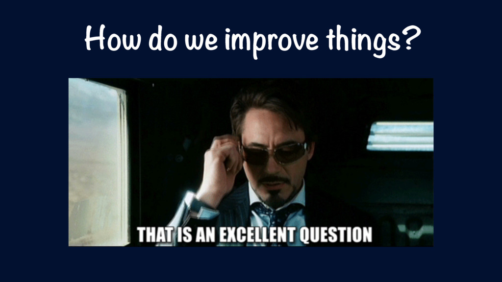 How do we improve things?