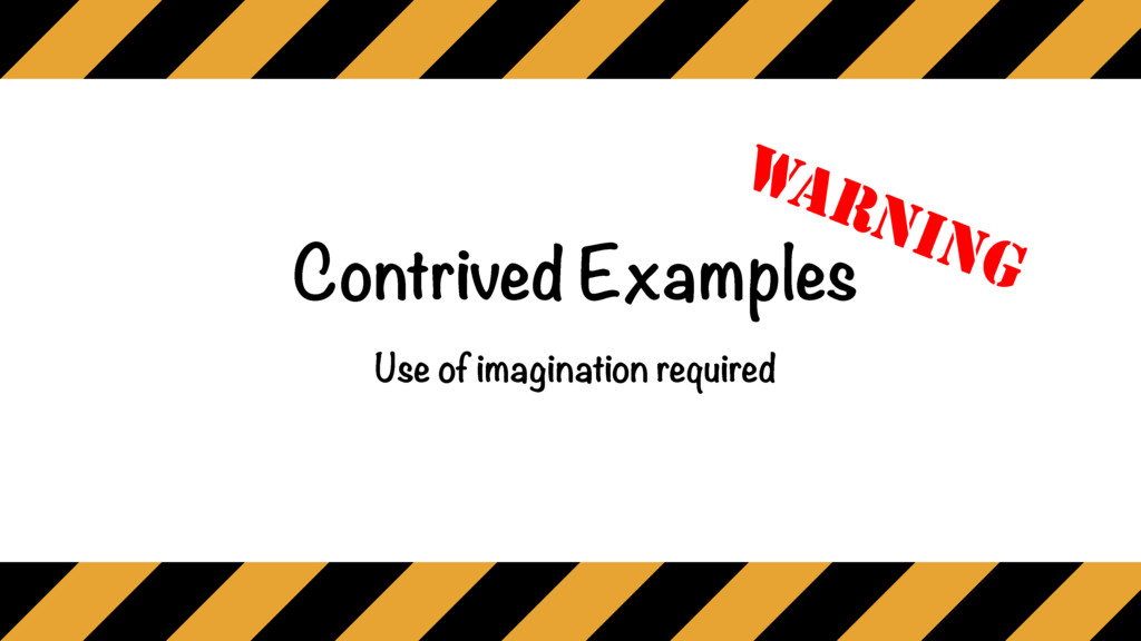 Contrived Examples Use of imagination required ...
