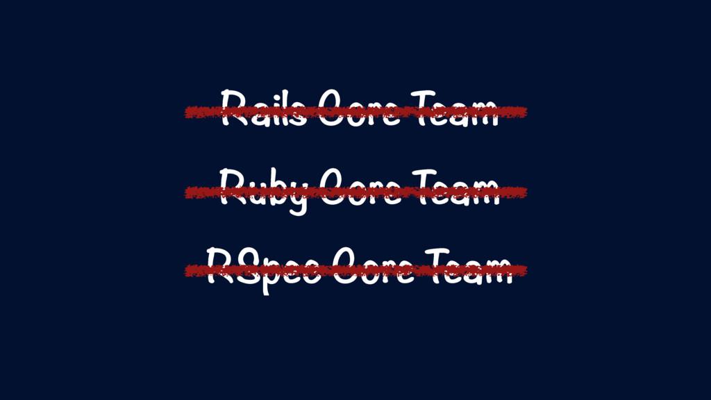 Rails Core Team Ruby Core Team RSpec Core Team