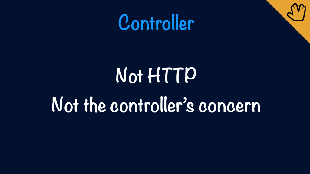 Controller Not HTTP Not the controller's concer...