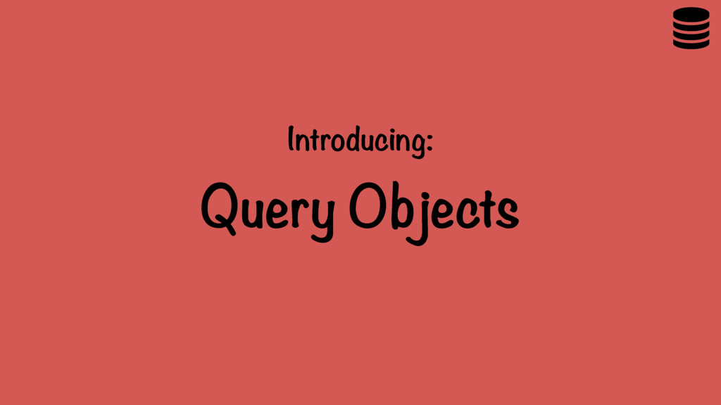 Introducing: Query Objects 