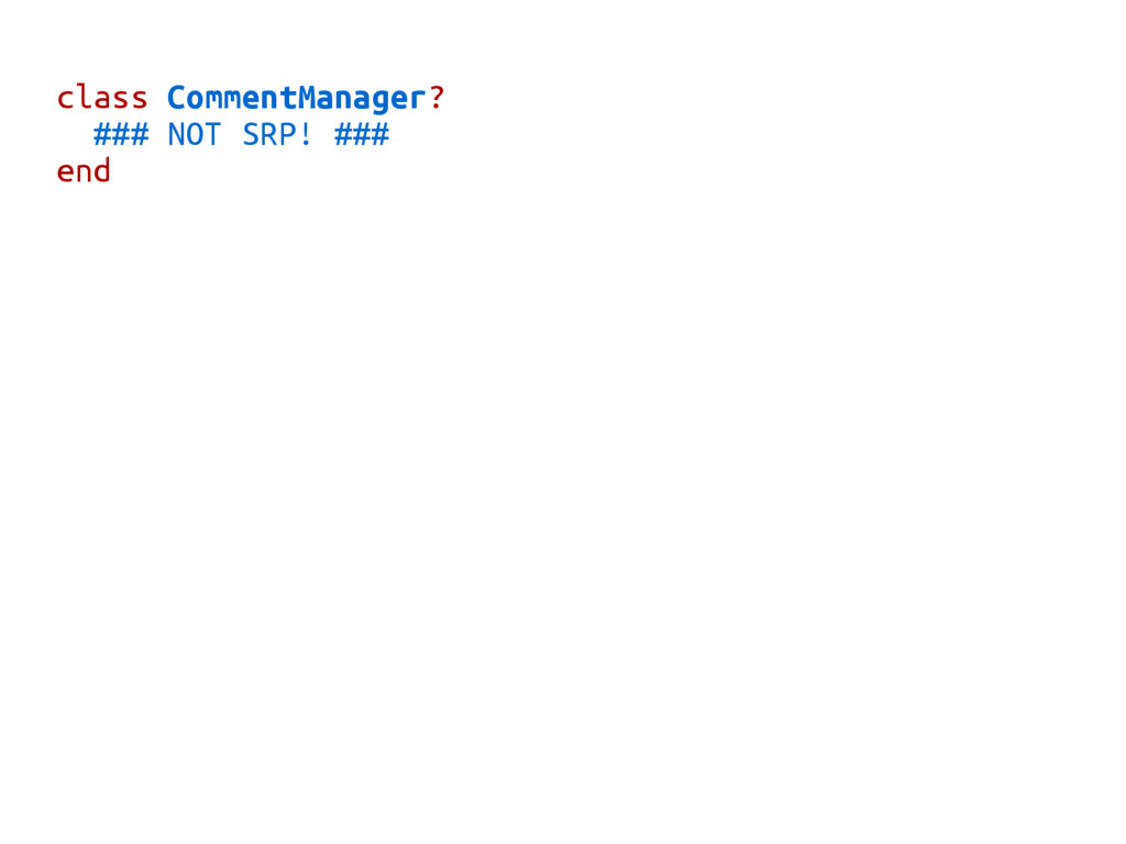 class CommentManager? ### NOT SRP! ### end