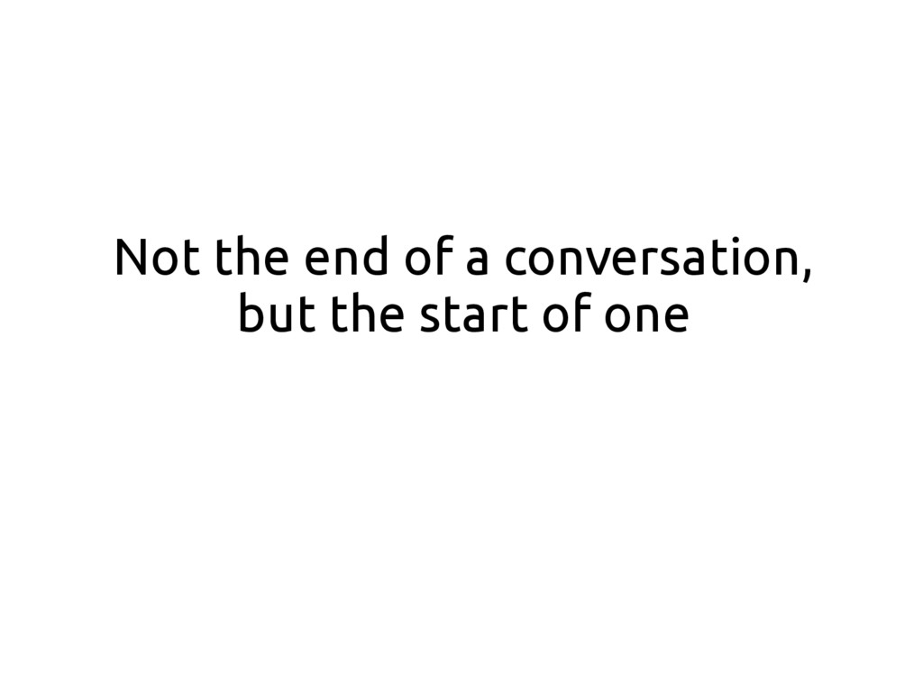 Not the end of a conversation, but the start of...