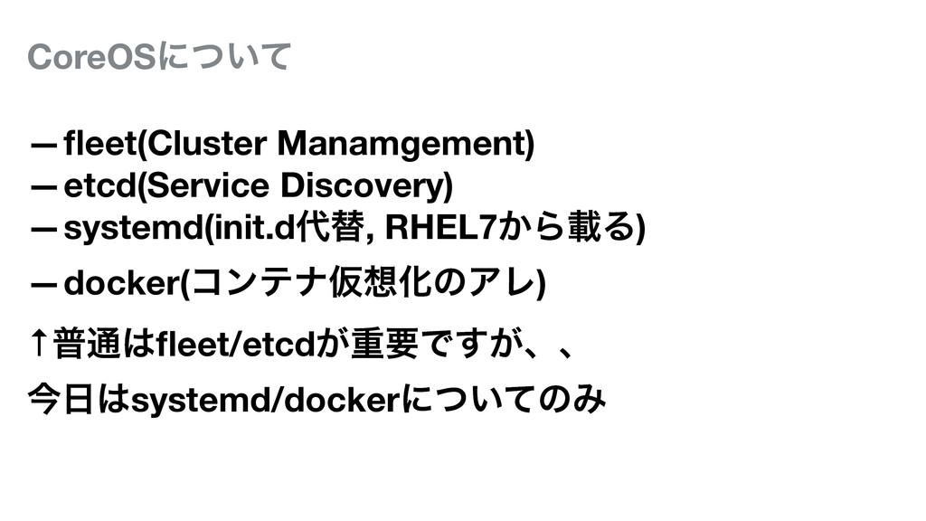 CoreOSʹ͍ͭͯ —fleet(Cluster Manamgement) —etcd(Ser...