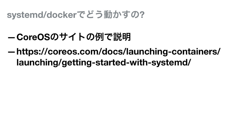 systemd/dockerͰͲ͏ಈ͔͢ͷ? —CoreOSͷαΠτͷྫͰઆ໌ —https:...