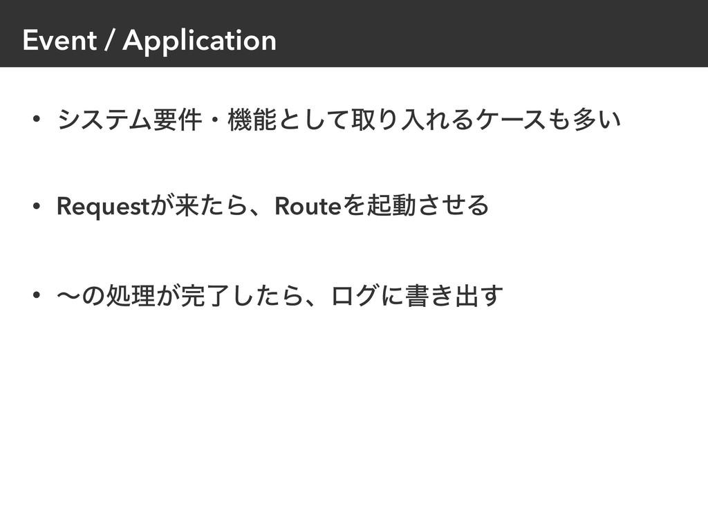 Event / Application • γεςϜཁ݅ɾػͱͯ͠औΓೖΕΔέʔεଟ͍ •...