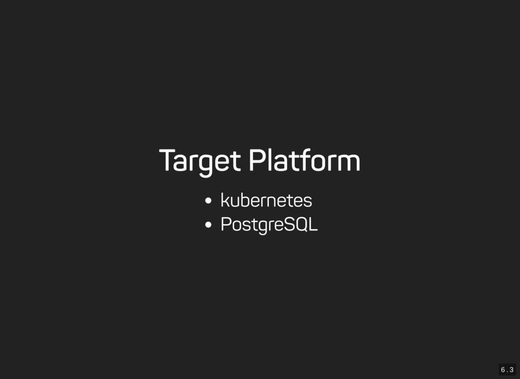 6 . 3 Target Platform kubernetes PostgreSQL
