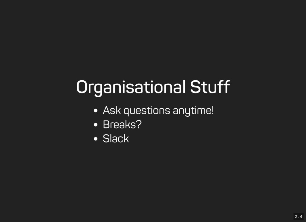 2 . 4 Organisational Stuff Ask questions anytim...