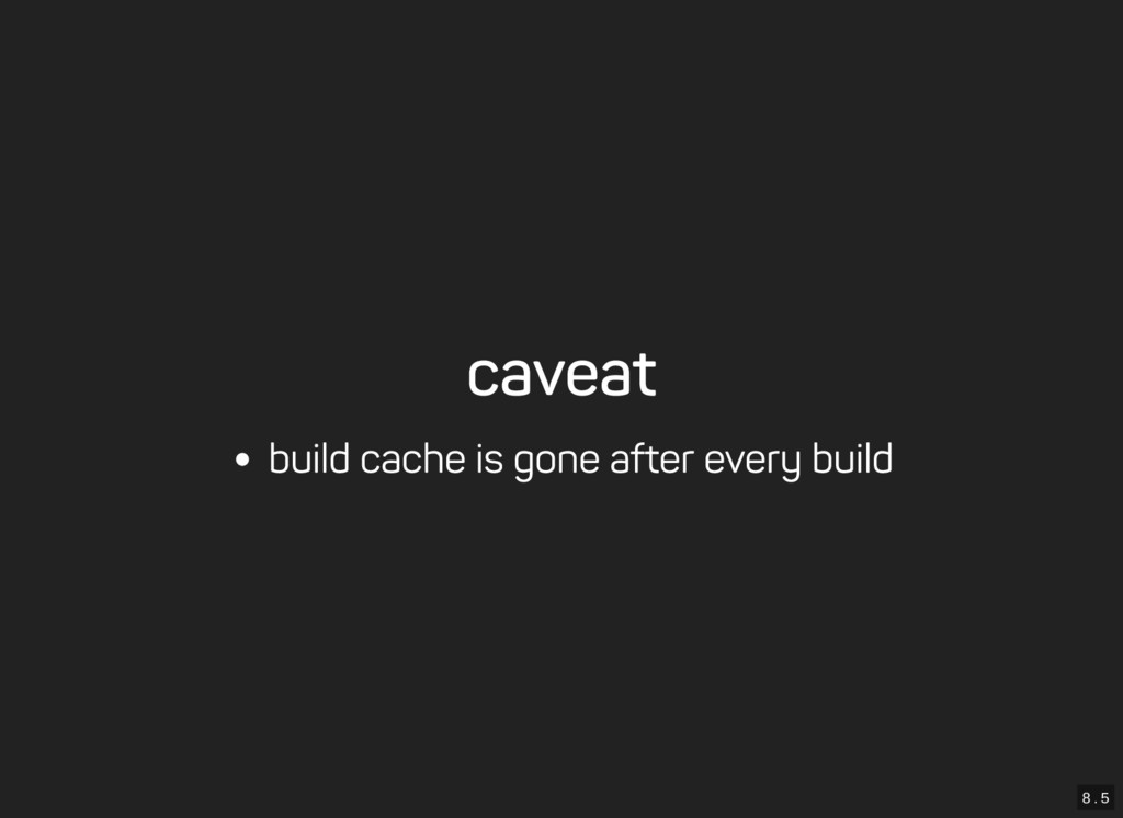 8 . 5 caveat build cache is gone after every bu...