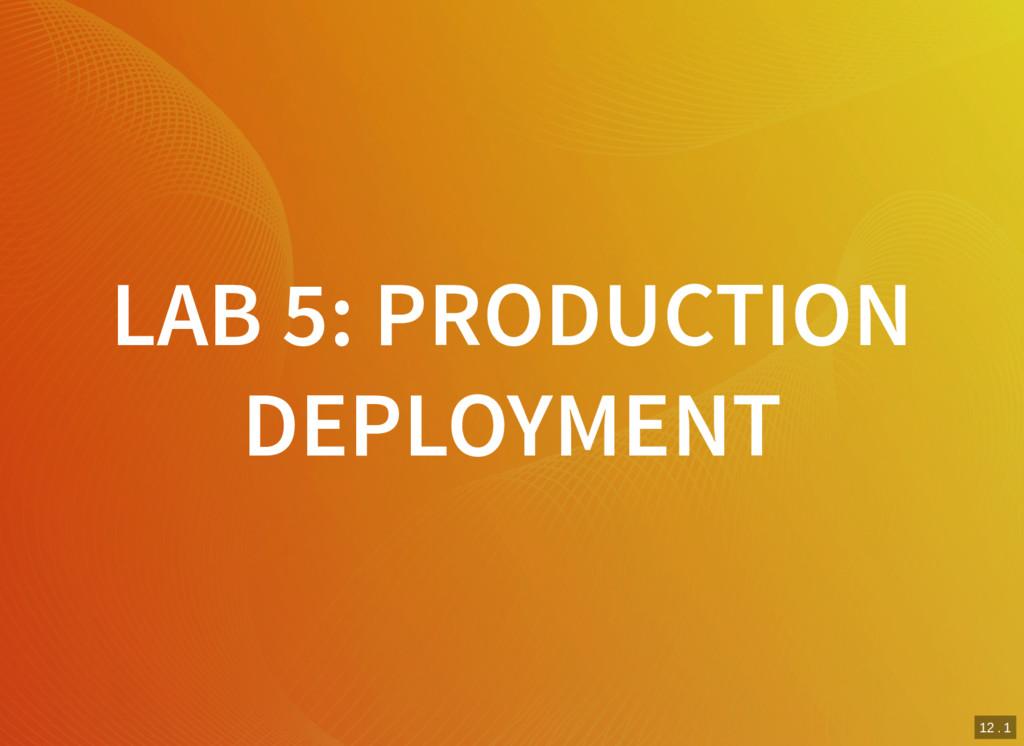 12 . 1 LAB 5: PRODUCTION DEPLOYMENT