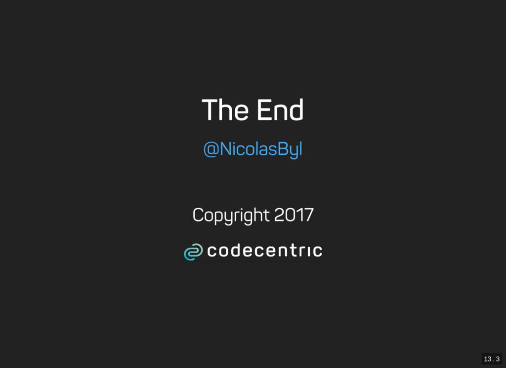 13 . 3 The End @NicolasByl Copyright 2017