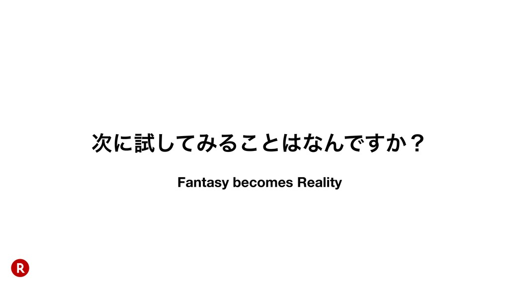 ʹࢼͯ͠ΈΔ͜ͱͳΜͰ͔͢ʁ Fantasy becomes Reality