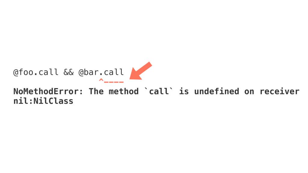 @foo.call && @bar.call ^---- NoMethodError: The...