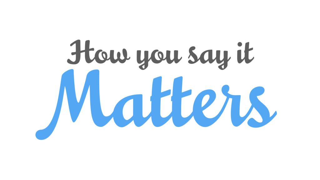 Matters How you say it