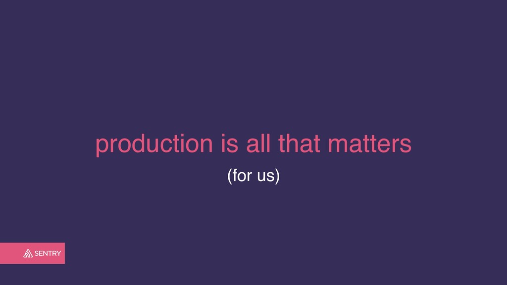 production is all that matters (for us)