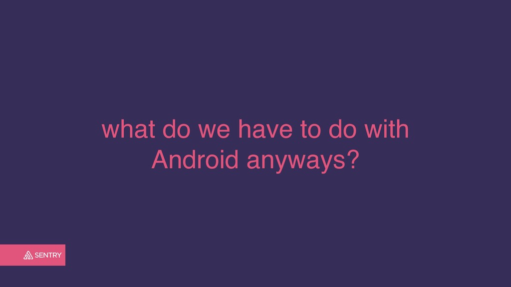 what do we have to do with Android anyways?