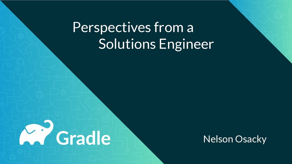 Perspectives from a Solutions Engineer Nelson O...
