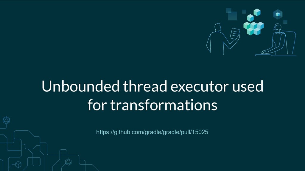 Unbounded thread executor used for transformati...