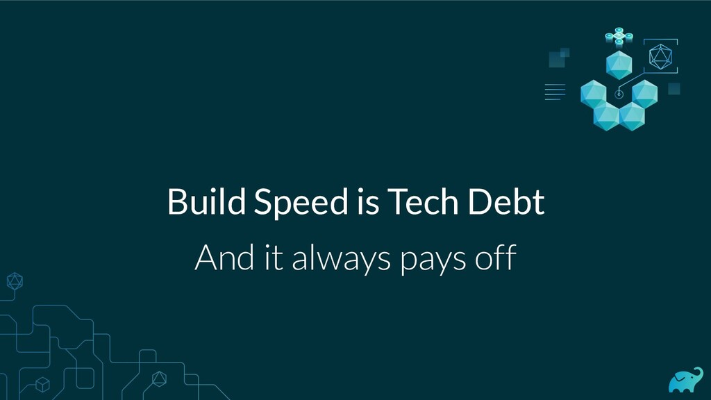 Build Speed is Tech Debt And it always pays off
