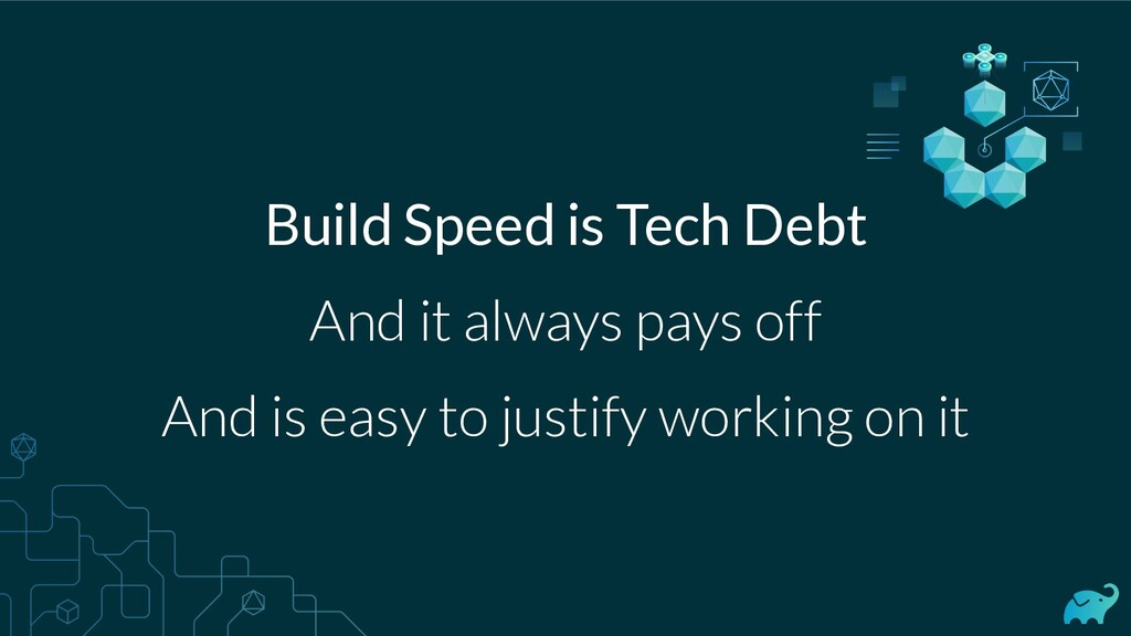 Build Speed is Tech Debt And it always pays off...