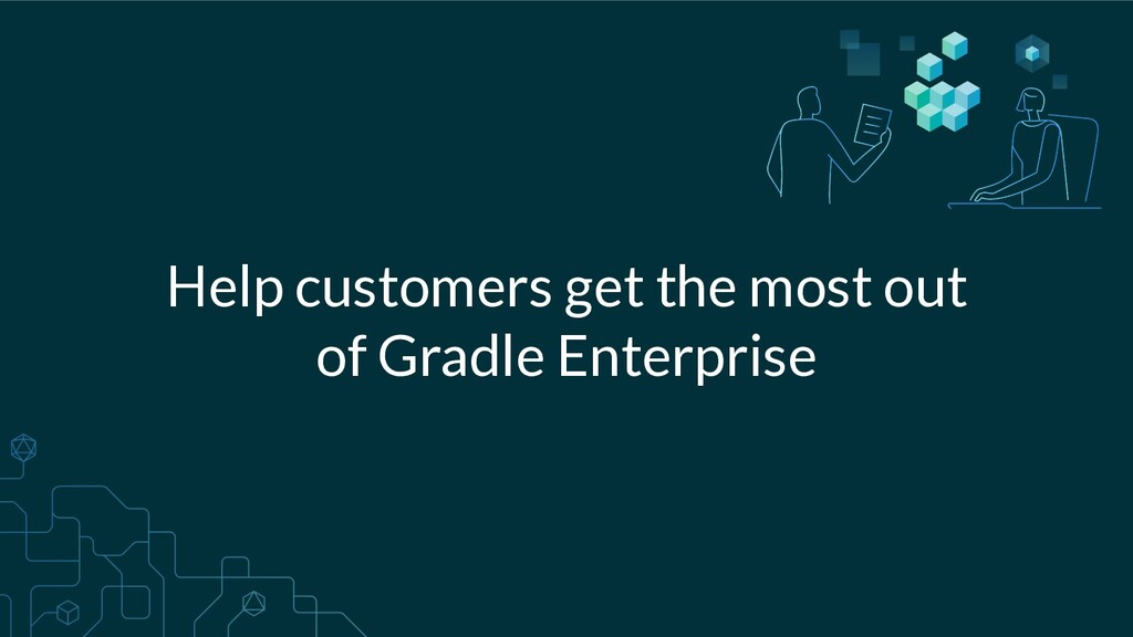 Help customers get the most out of Gradle Enter...