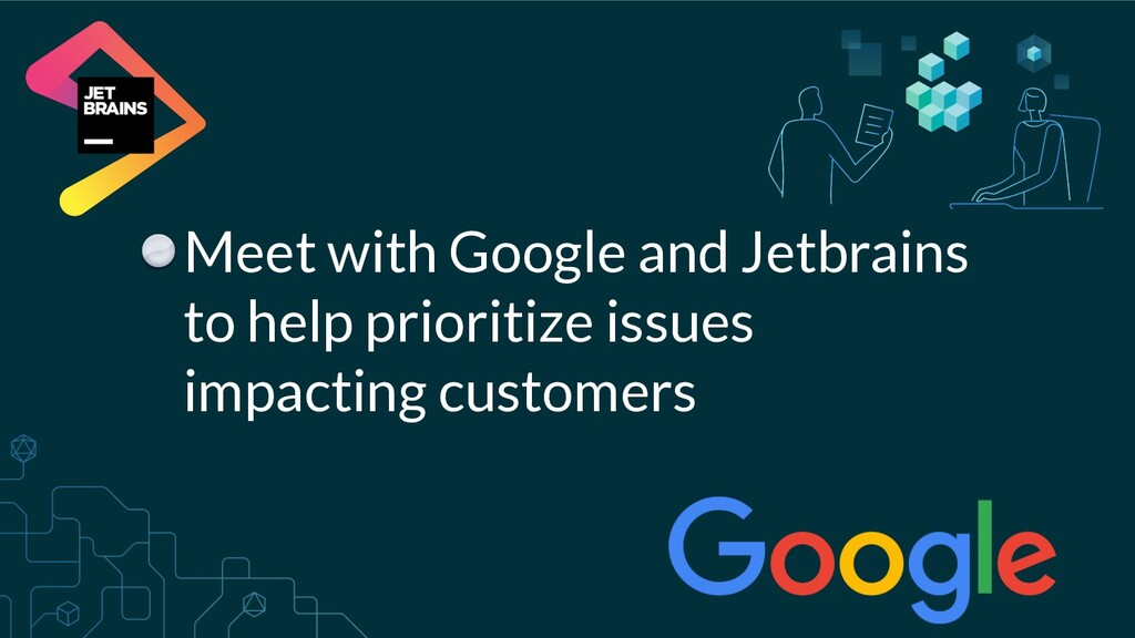 Meet with Google and Jetbrains to help prioriti...