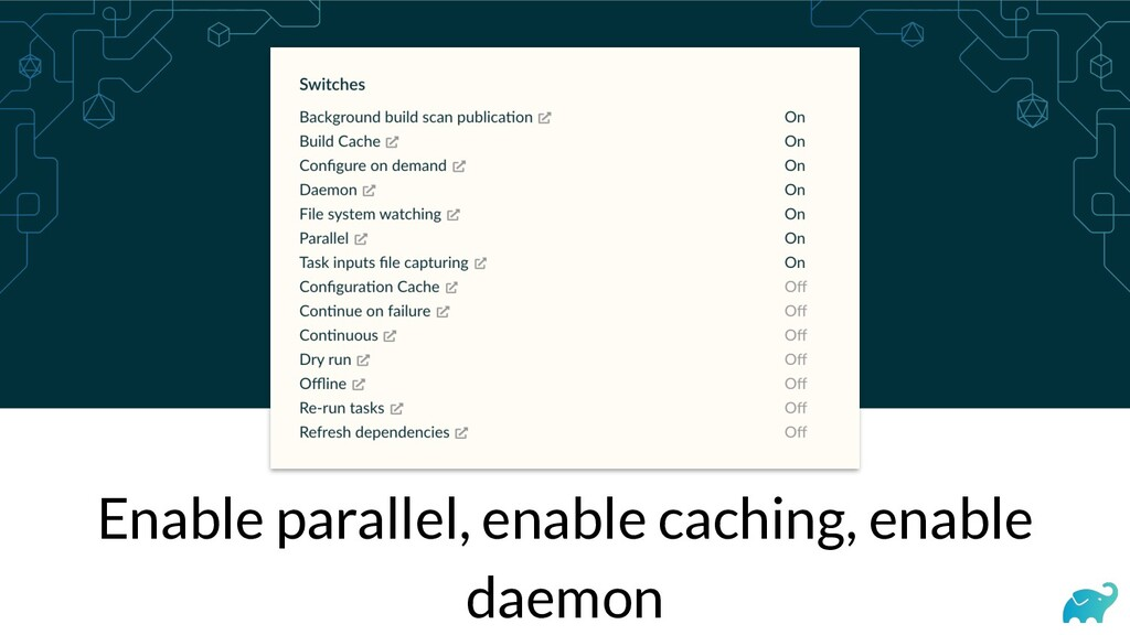 Enable parallel, enable caching, enable daemon