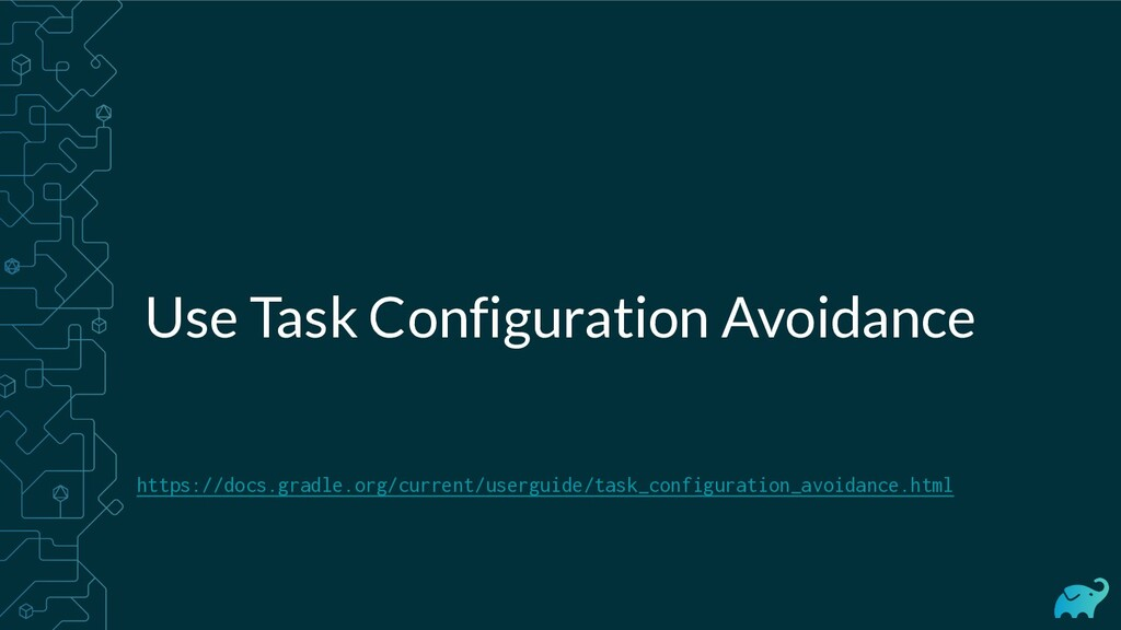 Use Task Configuration Avoidance https://docs.g...