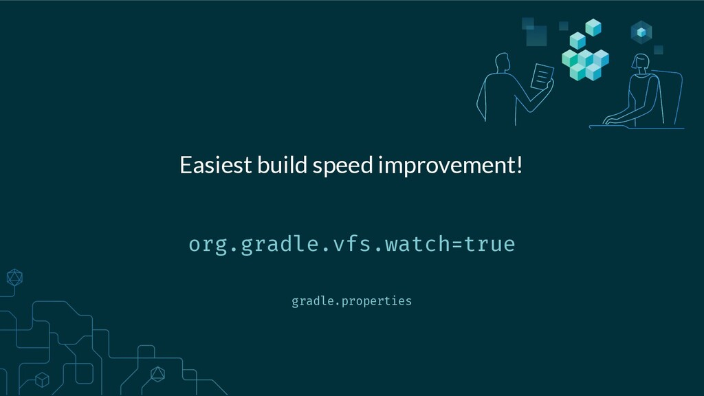 org.gradle.vfs.watch=true Easiest build speed i...