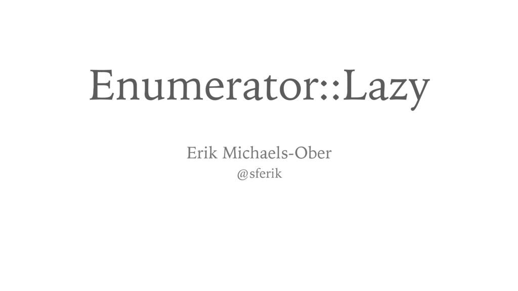 Enumerator::Lazy Erik Michaels-Ober @sferik