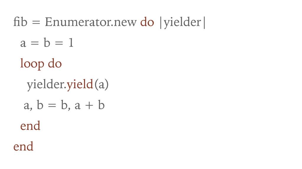 fib = Enumerator.new do |yielder| a = b = 1 loop...
