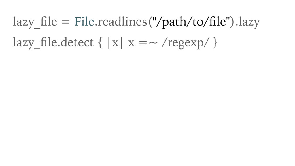 """lazy_file = File.readlines(""""/path/to/file"""").lazy ..."""