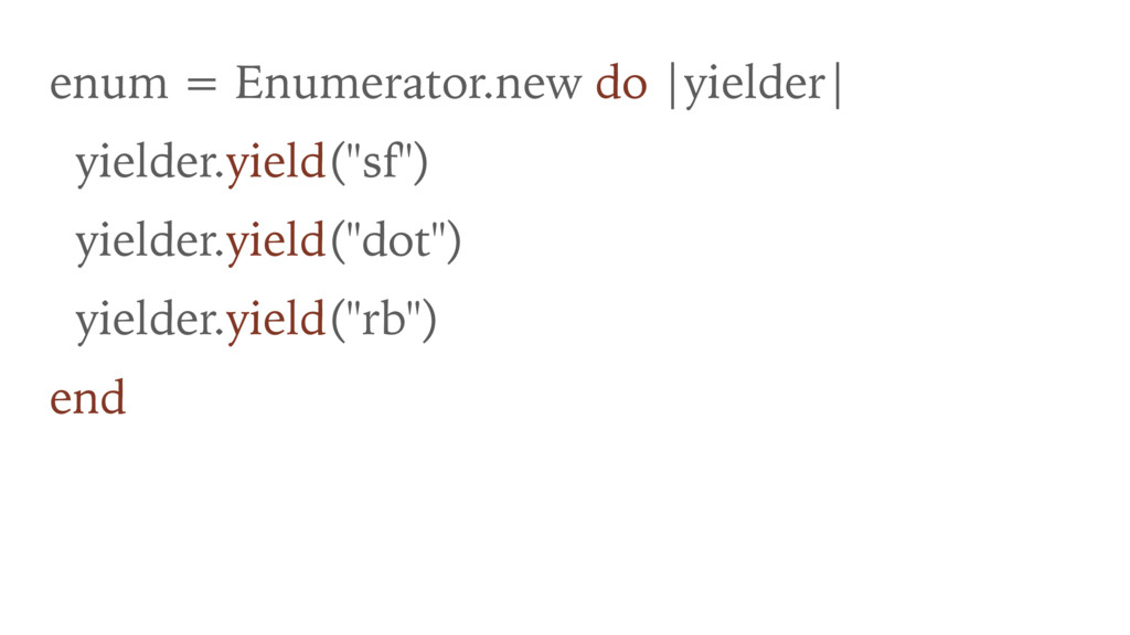enum = Enumerator.new do |yielder| yielder.yiel...