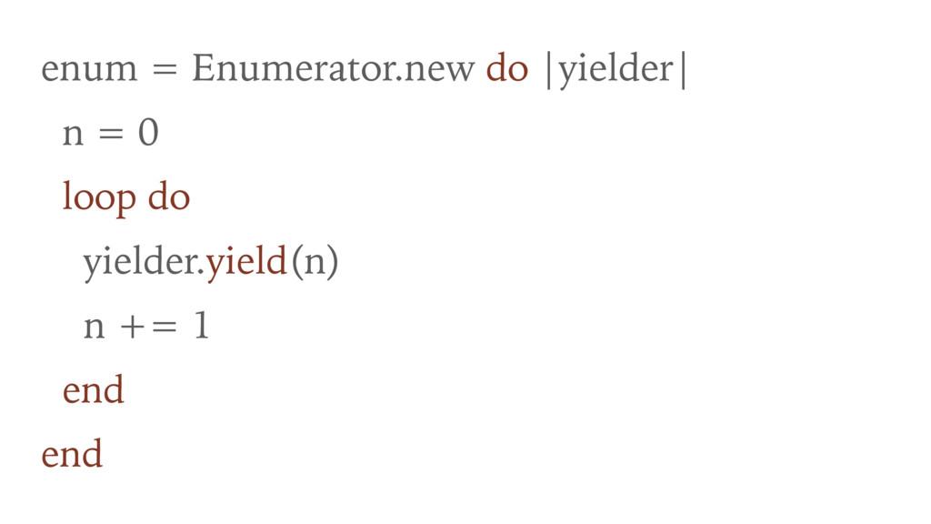 enum = Enumerator.new do |yielder| n = 0 loop d...