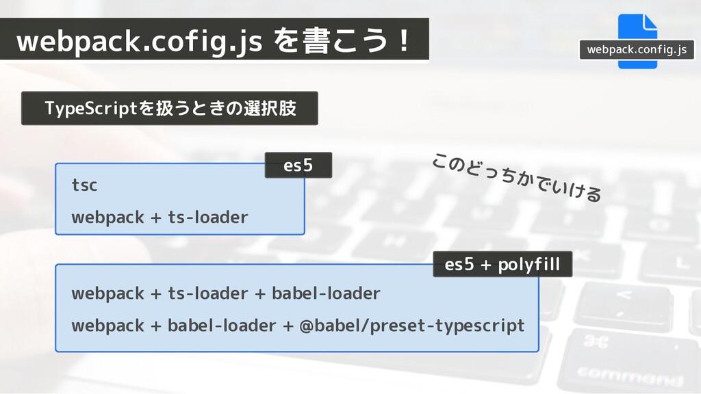TypeScriptを扱うときの選択肢 es5 es5 + polyfill このどっちかでい...